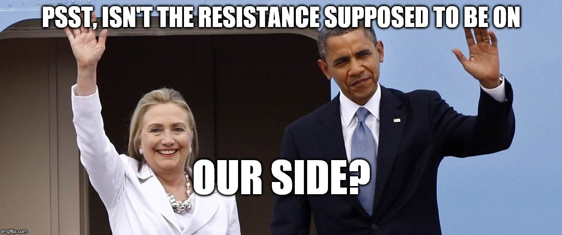 Hillary and POTUS - maybe | PSST, ISN'T THE RESISTANCE SUPPOSED TO BE ON OUR SIDE? | image tagged in hillary and potus - maybe | made w/ Imgflip meme maker