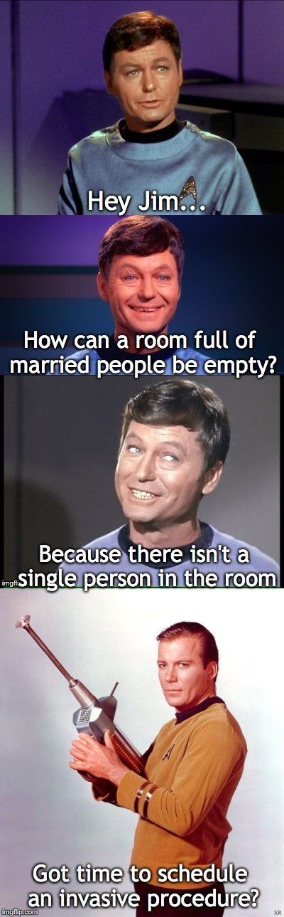 How can a room full of married people be empty? Because there isn't a single person in the room Got time to schedule an invasive procedure?  | image tagged in bad pun mccoy | made w/ Imgflip meme maker