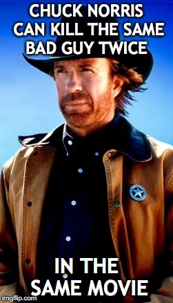 Chuck norris | CHUCK NORRIS CAN KILL THE SAME BAD GUY TWICE IN THE SAME MOVIE | image tagged in chuck norris | made w/ Imgflip meme maker