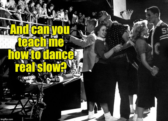 And can you teach me how to dance real slow? | made w/ Imgflip meme maker