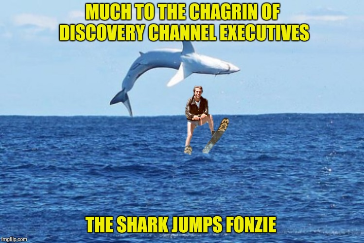 It's that time of year again  |  MUCH TO THE CHAGRIN OF DISCOVERY CHANNEL EXECUTIVES; THE SHARK JUMPS FONZIE | image tagged in bad photoshop,shark week,happy days,fonzie,jump the shark | made w/ Imgflip meme maker