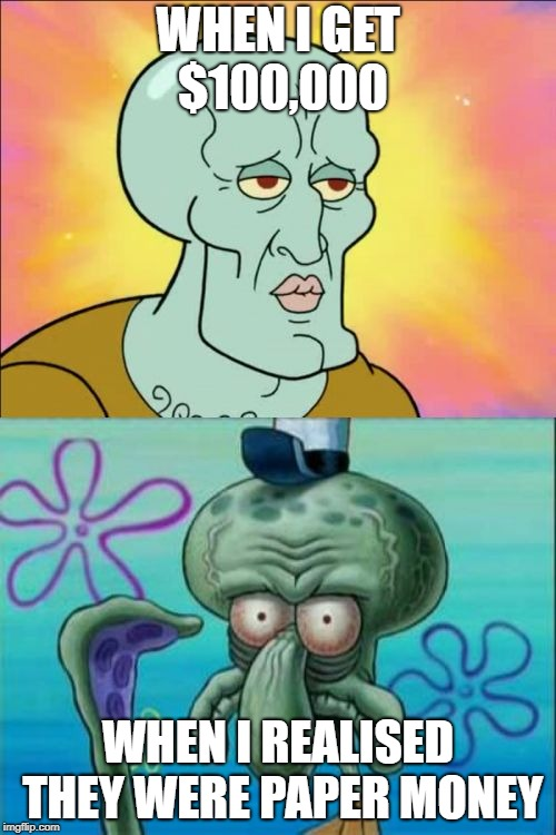 Squidward | WHEN I GET $100,000 WHEN I REALISED THEY WERE PAPER MONEY | image tagged in memes,squidward | made w/ Imgflip meme maker