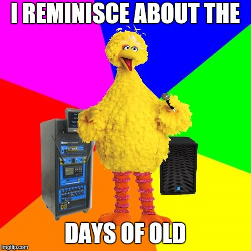 Wrong lyrics karaoke big bird | I REMINISCE ABOUT THE DAYS OF OLD | image tagged in wrong lyrics karaoke big bird | made w/ Imgflip meme maker