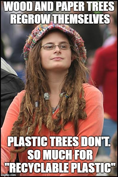 "College Liberal Meme | WOOD AND PAPER TREES REGROW THEMSELVES PLASTIC TREES DON'T. SO MUCH FOR ""RECYCLABLE PLASTIC"" 