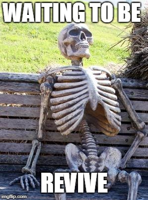 Waiting Skeleton Meme | WAITING TO BE REVIVE | image tagged in memes,waiting skeleton | made w/ Imgflip meme maker