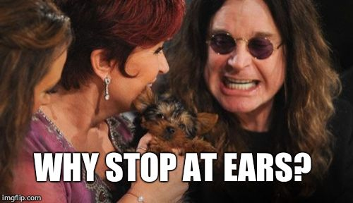 Selfish Ozzy Meme | WHY STOP AT EARS? | image tagged in memes,selfish ozzy | made w/ Imgflip meme maker