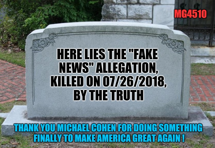 "Blank Tombstone | HERE LIES THE ""FAKE NEWS"" ALLEGATION, KILLED ON 07/26/2018, BY THE TRUTH THANK YOU MICHAEL COHEN FOR DOING SOMETHING FINALLY TO MAKE AMERICA 