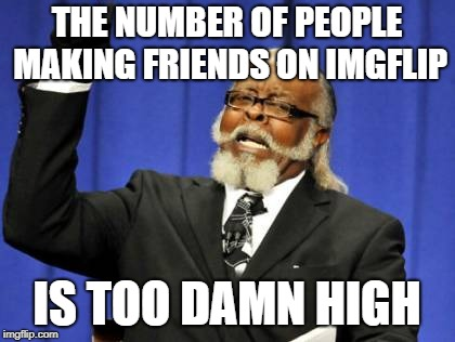 Too Damn High Meme | THE NUMBER OF PEOPLE MAKING FRIENDS ON IMGFLIP IS TOO DAMN HIGH | image tagged in memes,too damn high | made w/ Imgflip meme maker