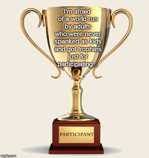 I'm afraid... | I'm afraid of a world run by adults who were never spanked as kids and got trophies just for participating... | image tagged in world,never spanked,trophies,participating,afraid | made w/ Imgflip meme maker