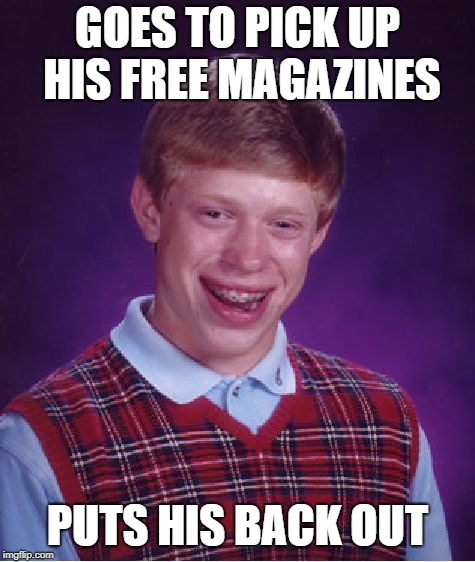 Bad Luck Brian Meme | GOES TO PICK UP HIS FREE MAGAZINES PUTS HIS BACK OUT | image tagged in memes,bad luck brian | made w/ Imgflip meme maker