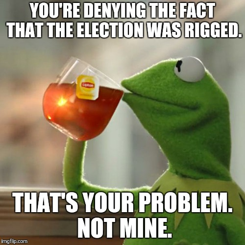 But Thats None Of My Business Meme | YOU'RE DENYING THE FACT THAT THE ELECTION WAS RIGGED. THAT'S YOUR PROBLEM. NOT MINE. | image tagged in memes,but thats none of my business,kermit the frog | made w/ Imgflip meme maker