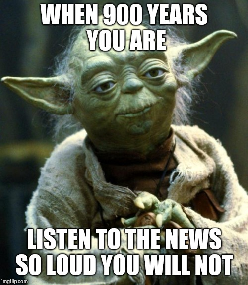 Star Wars Yoda Meme | WHEN 900 YEARS YOU ARE LISTEN TO THE NEWS SO LOUD YOU WILL NOT | image tagged in memes,star wars yoda | made w/ Imgflip meme maker