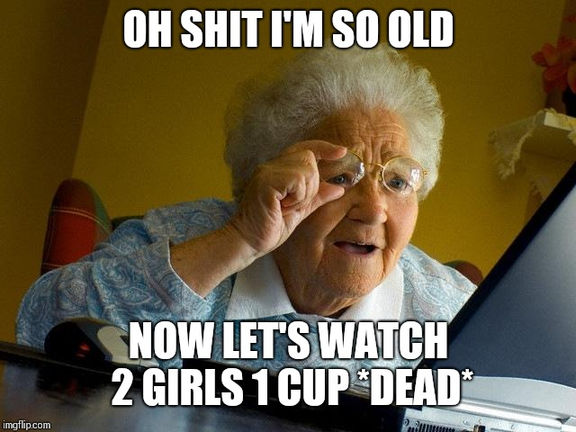 Grandma Finds The Internet Meme | OH SHIT I'M SO OLD NOW LET'S WATCH 2 GIRLS 1 CUP *DEAD* | image tagged in memes,grandma finds the internet | made w/ Imgflip meme maker
