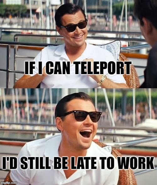 Leonardo Dicaprio Wolf Of Wall Street Meme | IF I CAN TELEPORT I'D STILL BE LATE TO WORK | image tagged in memes,leonardo dicaprio wolf of wall street | made w/ Imgflip meme maker
