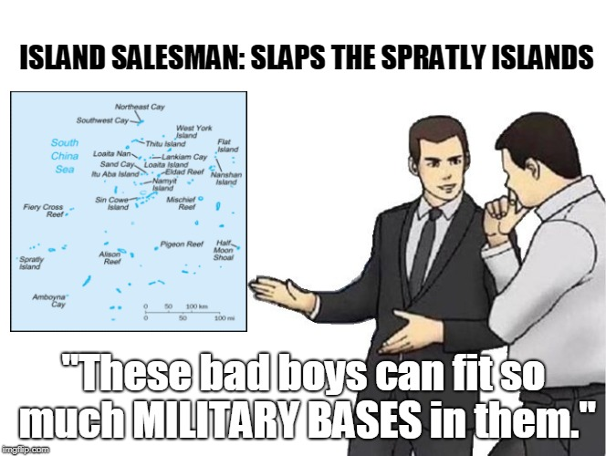 "How those disputes kinda started. | ISLAND SALESMAN: SLAPS THE SPRATLY ISLANDS ""These bad boys can fit so much MILITARY BASES in them."" 