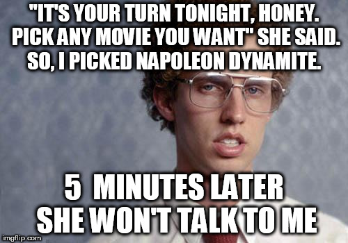 "Women... | ""IT'S YOUR TURN TONIGHT, HONEY. PICK ANY MOVIE YOU WANT"" SHE SAID. SO, I PICKED NAPOLEON DYNAMITE. 5  MINUTES LATER SHE WON'T TALK TO ME 