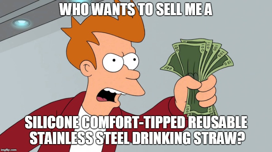 WHO WANTS TO SELL ME A SILICONE COMFORT-TIPPED REUSABLE STAINLESS STEEL DRINKING STRAW? | made w/ Imgflip meme maker