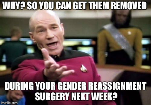 Picard Wtf Meme | WHY? SO YOU CAN GET THEM REMOVED DURING YOUR GENDER REASSIGNMENT SURGERY NEXT WEEK? | image tagged in memes,picard wtf | made w/ Imgflip meme maker