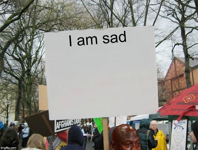 lik dis if u cri evrtym | I am sad | image tagged in blank protest sign,memes,micheal jordan | made w/ Imgflip meme maker