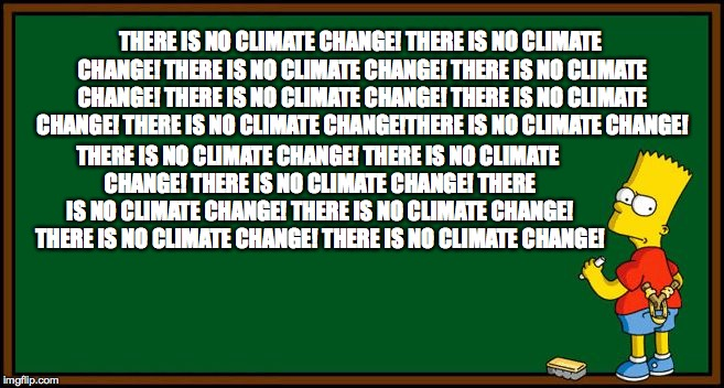 Bart Simpson - chalkboard | THERE IS NO CLIMATE CHANGE! THERE IS NO CLIMATE CHANGE! THERE IS NO CLIMATE CHANGE! THERE IS NO CLIMATE CHANGE! THERE IS NO CLIMATE CHANGE!  | image tagged in bart simpson - chalkboard | made w/ Imgflip meme maker