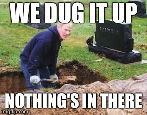 Grave digger | WE DUG IT UP NOTHING'S IN THERE | image tagged in grave digger | made w/ Imgflip meme maker