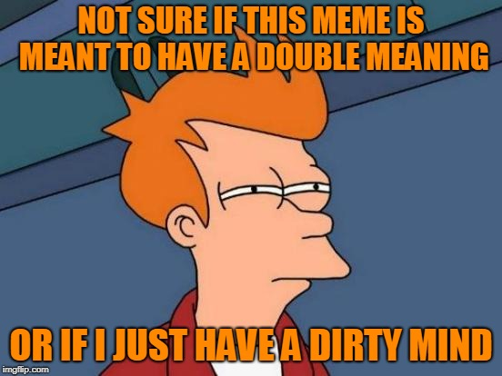 Futurama Fry Meme | NOT SURE IF THIS MEME IS MEANT TO HAVE A DOUBLE MEANING OR IF I JUST HAVE A DIRTY MIND | image tagged in memes,futurama fry | made w/ Imgflip meme maker