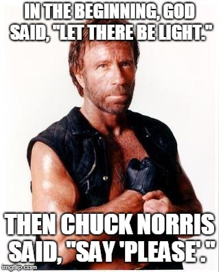 "Chuck Norris Flex Meme | IN THE BEGINNING, GOD SAID, ""LET THERE BE LIGHT."" THEN CHUCK NORRIS SAID, ""SAY 'PLEASE'."" 