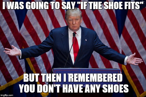 "Donald Trump | I WAS GOING TO SAY ""IF THE SHOE FITS"" BUT THEN I REMEMBERED YOU DON'T HAVE ANY SHOES 