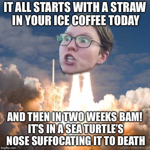 TRIGGERED FLOUNCE BLAST OFF | IT ALL STARTS WITH A STRAW IN YOUR ICE COFFEE TODAY AND THEN IN TWO WEEKS BAM! IT'S IN A SEA TURTLE'S NOSE SUFFOCATING IT TO DEATH | image tagged in triggered flounce blast off,memes,funny,straws,triggered liberal | made w/ Imgflip meme maker