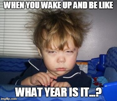WHEN YOU WAKE UP AND BE LIKE WHAT YEAR IS IT...? | image tagged in too early | made w/ Imgflip meme maker