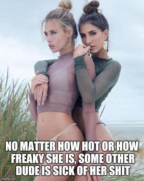 NO MATTER HOW HOT OR HOW FREAKY SHE IS, SOME OTHER DUDE IS SICK OF HER SHIT | image tagged in hot babes,sick of her shit | made w/ Imgflip meme maker