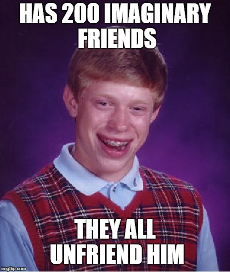 Bad Luck Brian Meme | HAS 200 IMAGINARY FRIENDS THEY ALL UNFRIEND HIM | image tagged in memes,bad luck brian | made w/ Imgflip meme maker