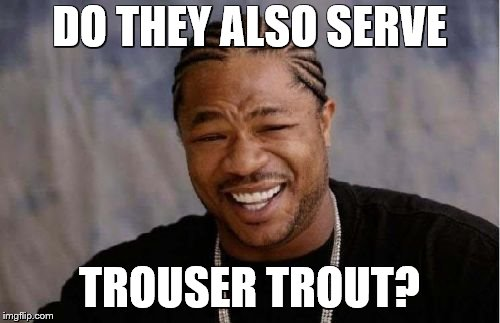 Yo Dawg Heard You Meme | DO THEY ALSO SERVE TROUSER TROUT? | image tagged in memes,yo dawg heard you | made w/ Imgflip meme maker
