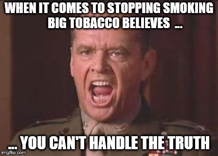 Stop Smoking 1 | WHEN IT COMES TO STOPPING SMOKING     BIG TOBACCO BELIEVES  ... … YOU CAN'T HANDLE THE TRUTH | image tagged in jack nicholson | made w/ Imgflip meme maker