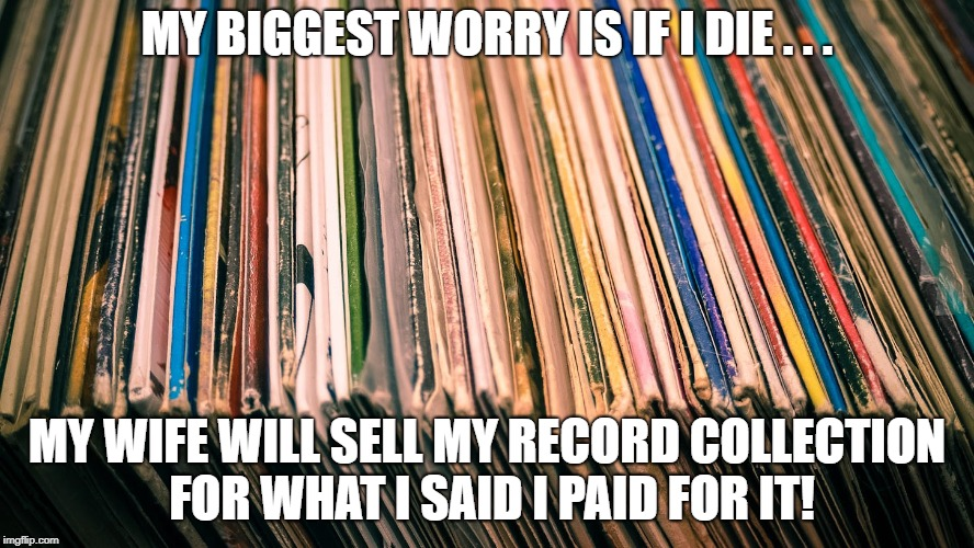 Record collection | MY BIGGEST WORRY IS IF I DIE . . . MY WIFE WILL SELL MY RECORD COLLECTION FOR WHAT I SAID I PAID FOR IT! | image tagged in records | made w/ Imgflip meme maker