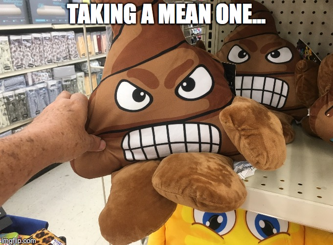 WHEN YOU GOTTA, YOU GOTTA | TAKING A MEAN ONE... | image tagged in poop emoji | made w/ Imgflip meme maker