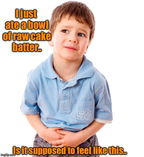 Have you ever watched a cake rise while it bakes.... | I just ate a bowl of raw cake batter.. Is it supposed to feel like this.. | image tagged in tummy ache,raw batter,stomach ache,cake | made w/ Imgflip meme maker