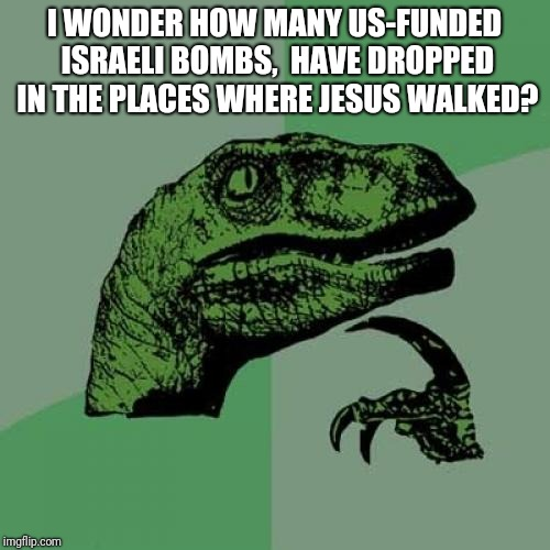 Think where you bomb | I WONDER HOW MANY US-FUNDED ISRAELI BOMBS,  HAVE DROPPED IN THE PLACES WHERE JESUS WALKED? | image tagged in memes,philosoraptor,foreign policy,world peace | made w/ Imgflip meme maker