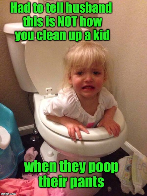 Potty training | Had to tell husband this is NOT how you clean up a kid when they poop their pants | image tagged in potty humor,bad parenting,funny,parent failure,potty training,things not to do | made w/ Imgflip meme maker