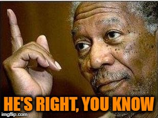 morgan freeman | HE'S RIGHT, YOU KNOW | image tagged in morgan freeman | made w/ Imgflip meme maker