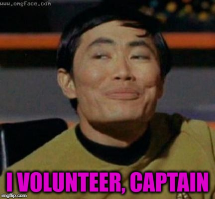 sulu | I VOLUNTEER, CAPTAIN | image tagged in sulu | made w/ Imgflip meme maker