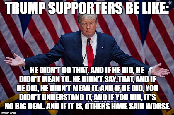Donald Trump | TRUMP SUPPORTERS BE LIKE: HE DIDN'T DO THAT. AND IF HE DID, HE DIDN'T MEAN TO. HE DIDN'T SAY THAT, AND IF HE DID, HE DIDN'T MEAN IT. AND IF  | image tagged in donald trump | made w/ Imgflip meme maker