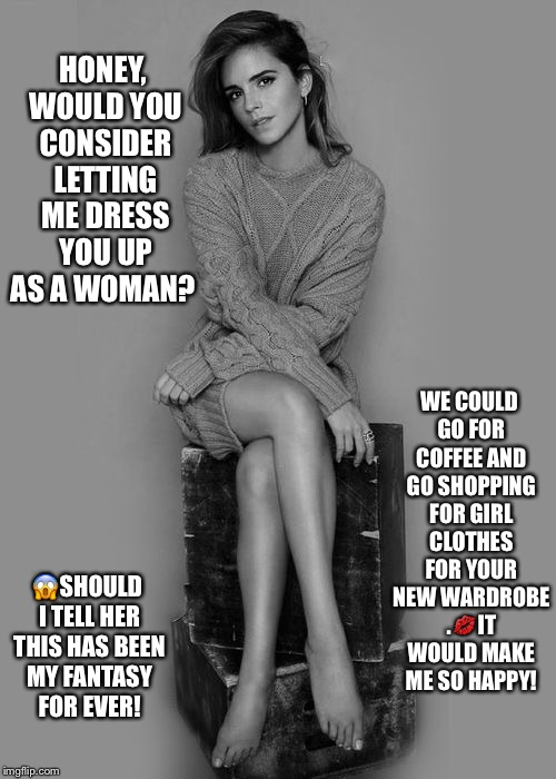 Emma Watson offers to dress you as a woman  | HONEY, WOULD YOU CONSIDER LETTING ME DRESS YOU UP AS A WOMAN? WE COULD GO FOR COFFEE AND GO SHOPPING FOR GIRL CLOTHES FOR YOUR NEW WARDROBE  | image tagged in emma watson,crossdressing | made w/ Imgflip meme maker