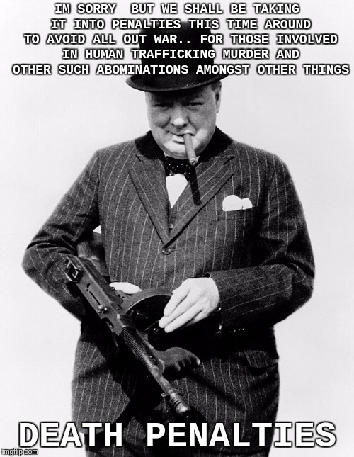#DEATHPENALTY | IM SORRY  BUT WE SHALL BE TAKING IT INTO PENALTIES THIS TIME AROUND TO AVOID ALL OUT WAR.. FOR THOSE INVOLVED IN HUMAN TRAFFICKING MURDER AN | image tagged in winston churchill,new world order,humanity,faith in humanity,the matrix,the patriot | made w/ Imgflip meme maker