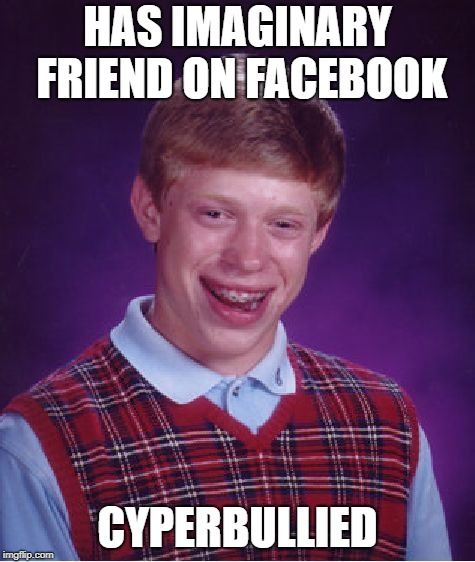 Bad Luck Brian Meme | HAS IMAGINARY FRIEND ON FACEBOOK CYPERBULLIED | image tagged in memes,bad luck brian | made w/ Imgflip meme maker