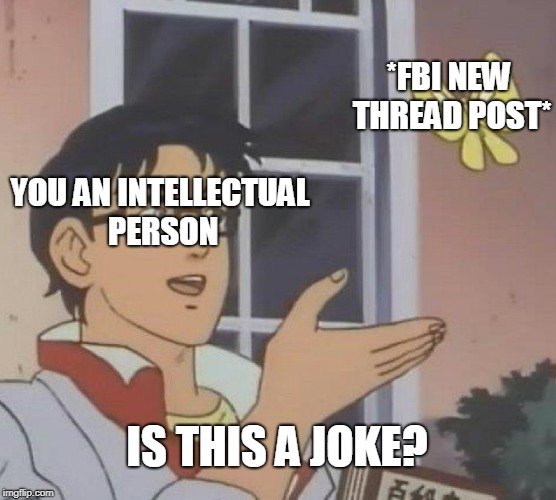 Is This A Pigeon Meme | YOU AN INTELLECTUAL PERSON *FBI NEW THREAD POST* IS THIS A JOKE? | image tagged in memes,is this a pigeon | made w/ Imgflip meme maker