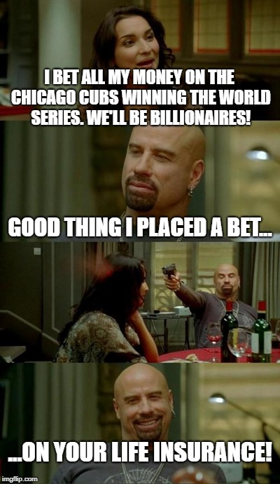 She was brain dead anyway | I BET ALL MY MONEY ON THE CHICAGO CUBS WINNING THE WORLD SERIES. WE'LL BE BILLIONAIRES! GOOD THING I PLACED A BET... ...ON YOUR LIFE INSURAN | image tagged in memes,skinhead john travolta | made w/ Imgflip meme maker
