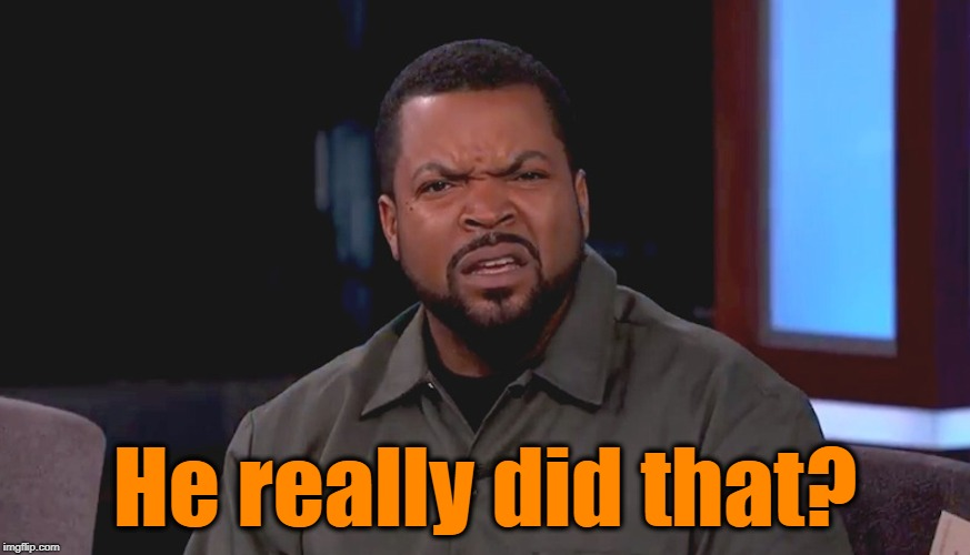 Really? Ice Cube | He really did that? | image tagged in really ice cube | made w/ Imgflip meme maker