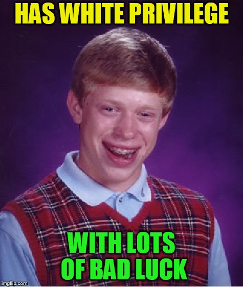 Bad Luck Brian Meme | HAS WHITE PRIVILEGE WITH LOTS OF BAD LUCK | image tagged in memes,bad luck brian | made w/ Imgflip meme maker