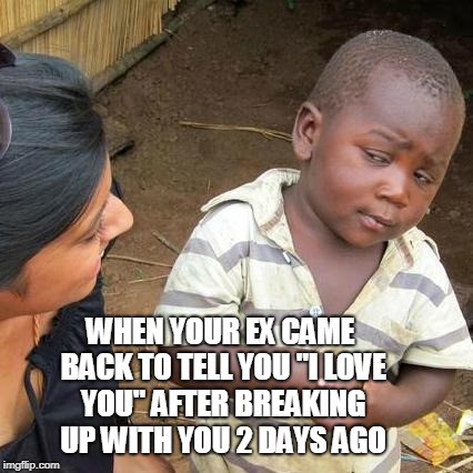 "Third World Skeptical Kid Meme |  WHEN YOUR EX CAME BACK TO TELL YOU ""I LOVE YOU"" AFTER BREAKING UP WITH YOU 2 DAYS AGO 
